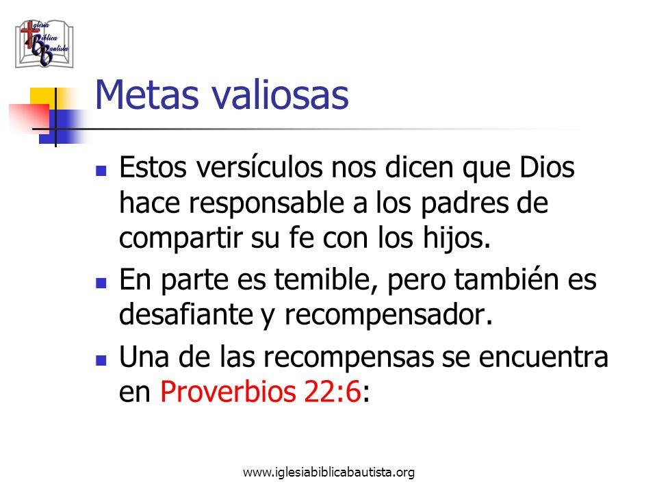 Metas valiosas Estos versículos nos dicen que Dios hace responsable a los padres de compartir su fe con los hijos.