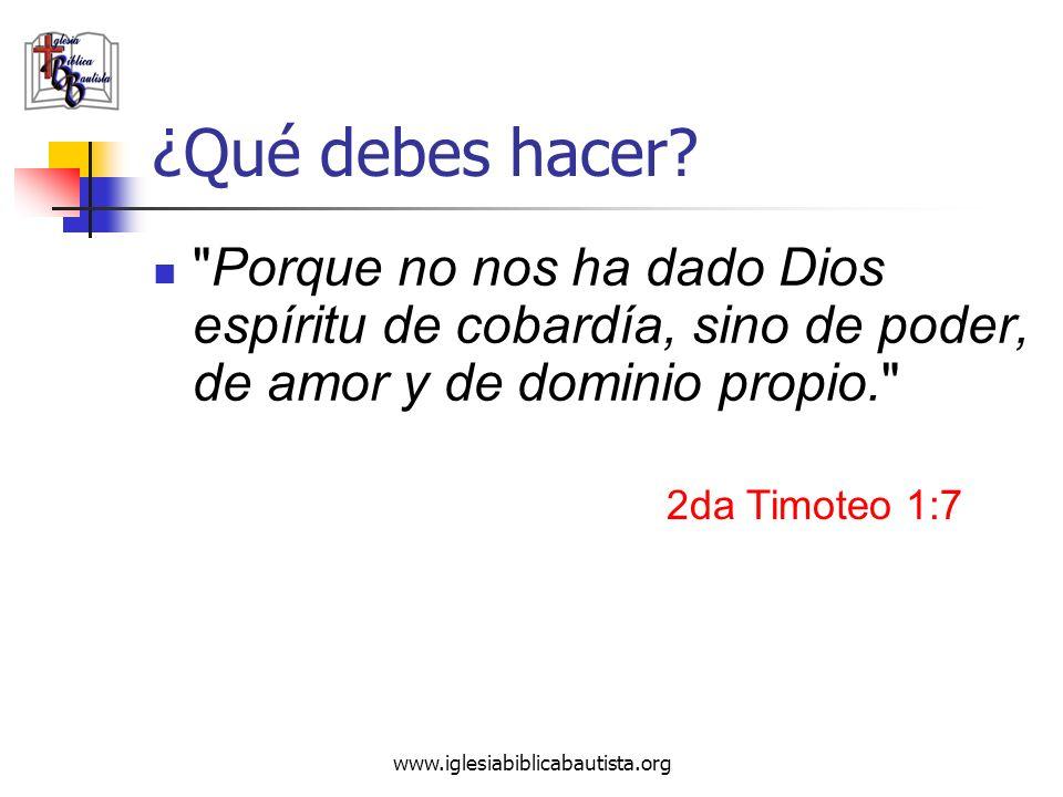 ¿Qué debes hacer Porque no nos ha dado Dios espíritu de cobardía, sino de poder, de amor y de dominio propio.