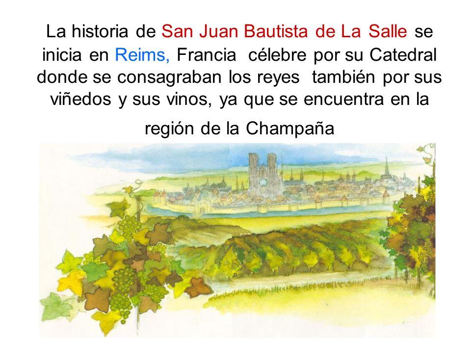 La historia de San Juan Bautista de La Salle se inicia en Reims, Francia célebre por su Catedral donde se consagraban los reyes también por sus viñedos y sus vinos, ya que se encuentra en la región de la Champaña