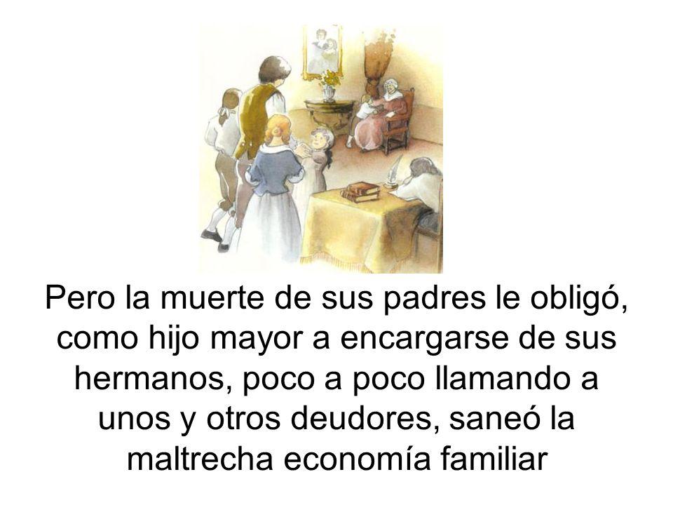 Pero la muerte de sus padres le obligó, como hijo mayor a encargarse de sus hermanos, poco a poco llamando a unos y otros deudores, saneó la maltrecha economía familiar