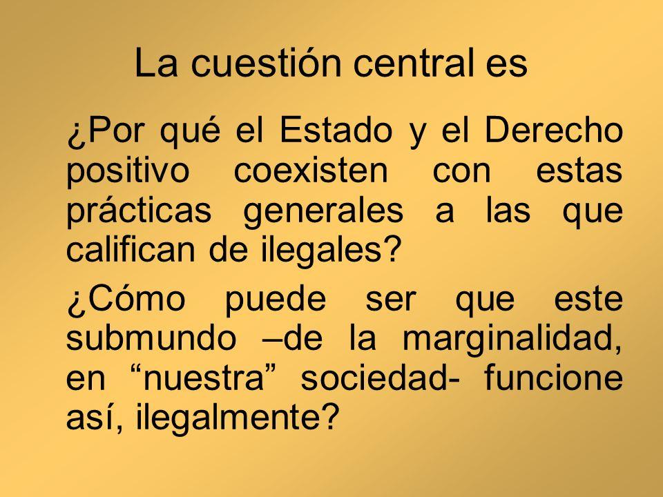 La cuestión central es ¿Por qué el Estado y el Derecho positivo coexisten con estas prácticas generales a las que califican de ilegales