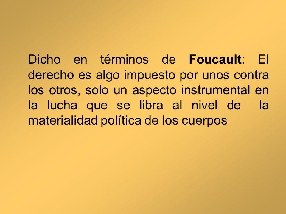 Dicho en términos de Foucault: El derecho es algo impuesto por unos contra los otros, solo un aspecto instrumental en la lucha que se libra al nivel de la materialidad política de los cuerpos