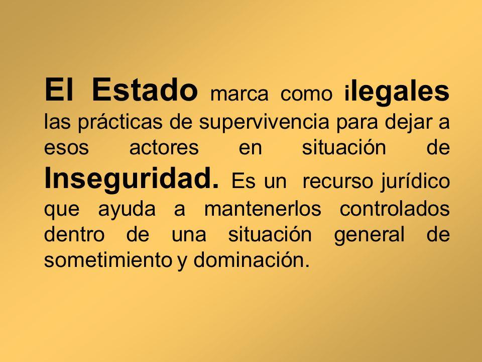 El Estado marca como ilegales las prácticas de supervivencia para dejar a esos actores en situación de Inseguridad.