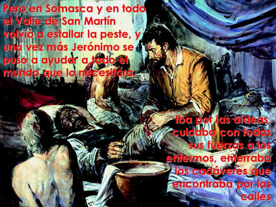 Pero en Somasca y en todo el Valle de San Martín volvió a estallar la peste, y una vez más Jerónimo se puso a ayudar a todo el mundo que lo necesitara.