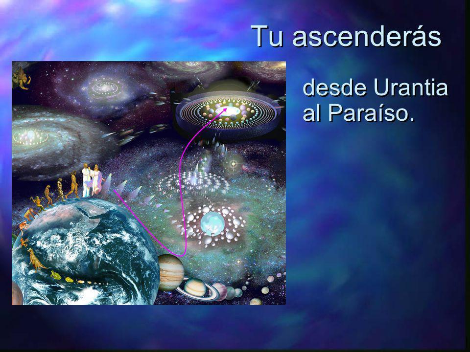 Tu ascenderás desde Urantia al Paraíso.