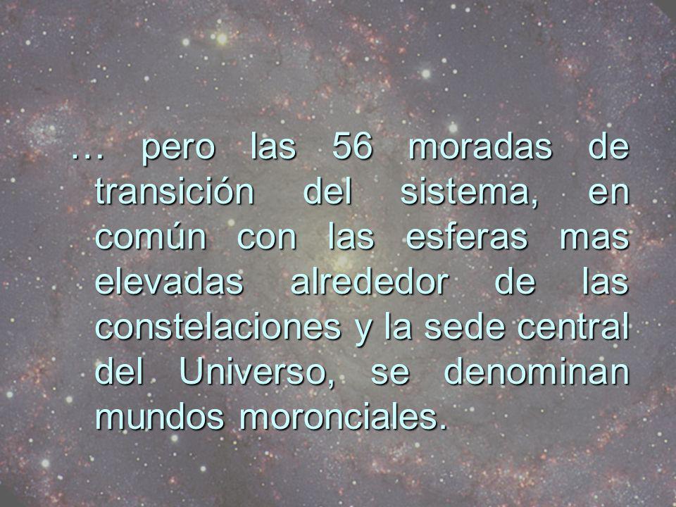 … pero las 56 moradas de transición del sistema, en común con las esferas mas elevadas alrededor de las constelaciones y la sede central del Universo, se denominan mundos moronciales.