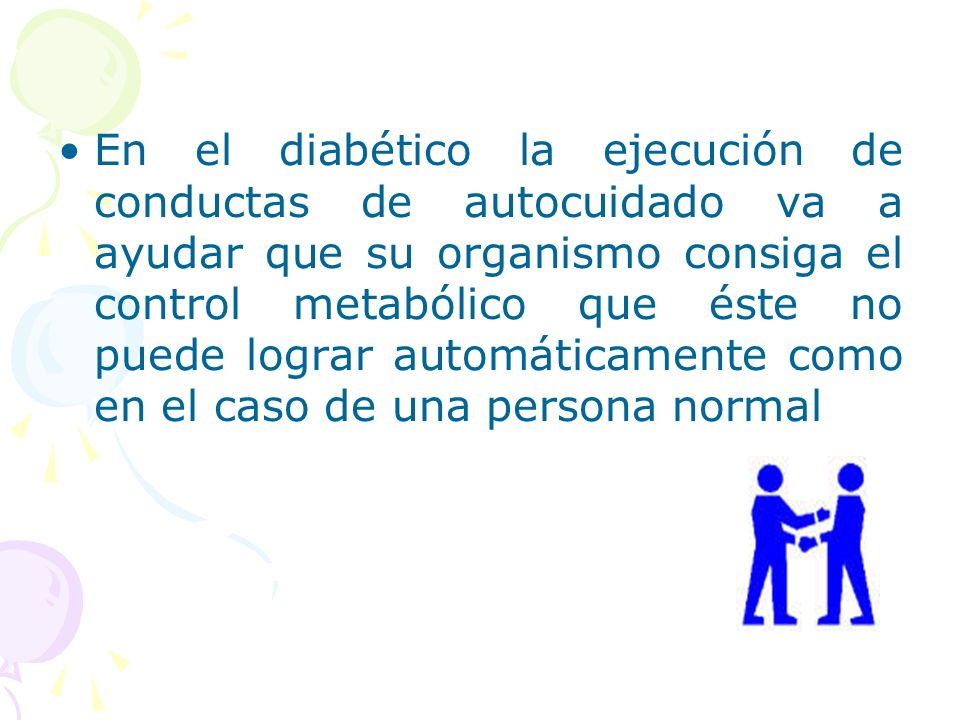 En el diabético la ejecución de conductas de autocuidado va a ayudar que su organismo consiga el control metabólico que éste no puede lograr automáticamente como en el caso de una persona normal