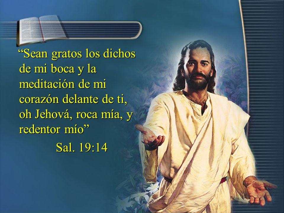 Sean gratos los dichos de mi boca y la meditación de mi corazón delante de ti, oh Jehová, roca mía, y redentor mío