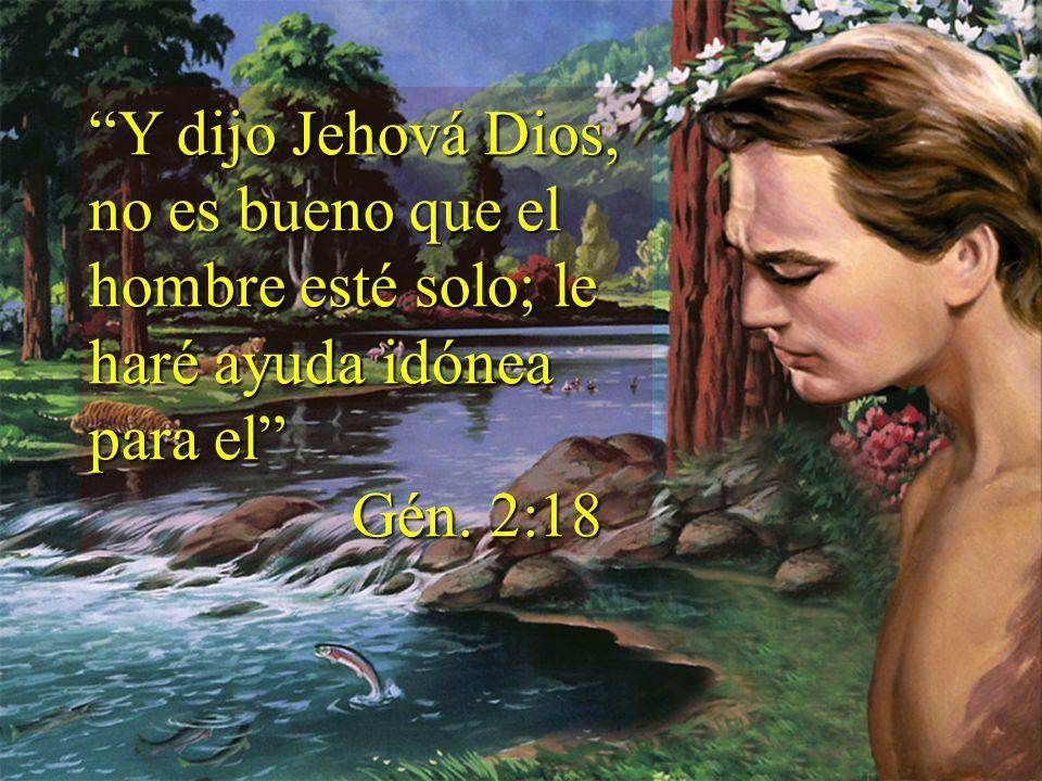 Y dijo Jehová Dios, no es bueno que el hombre esté solo; le haré ayuda idónea para el