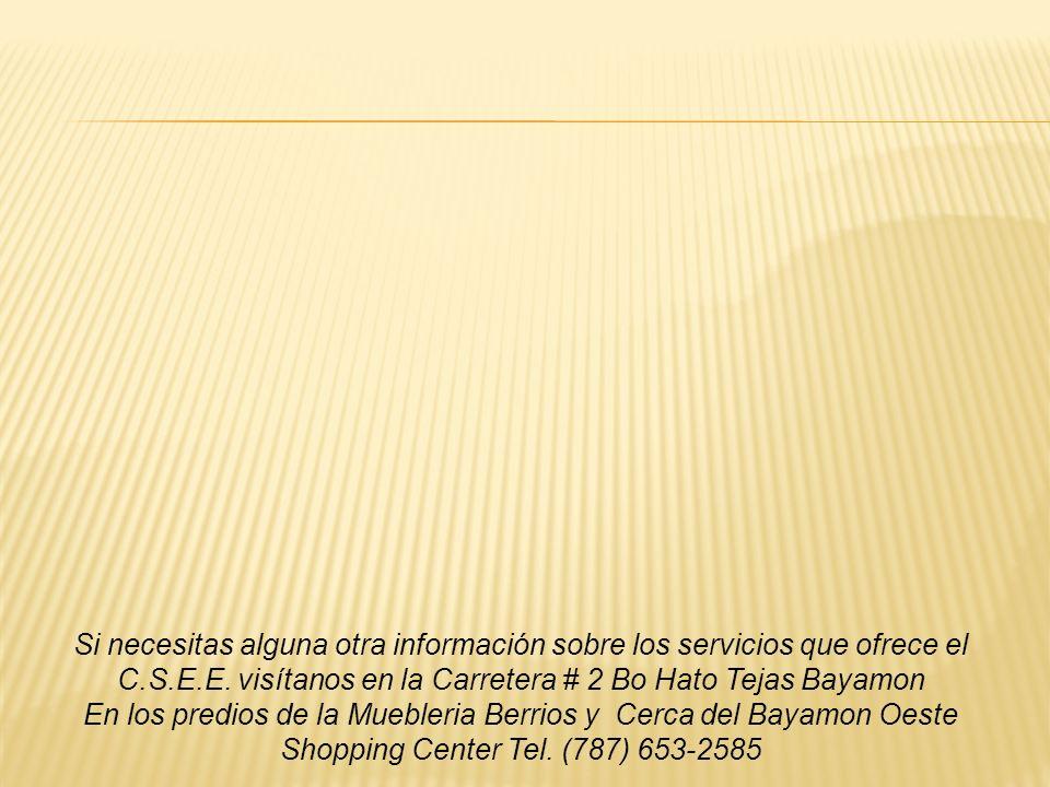 Si necesitas alguna otra información sobre los servicios que ofrece el C.S.E.E. visítanos en la Carretera # 2 Bo Hato Tejas Bayamon