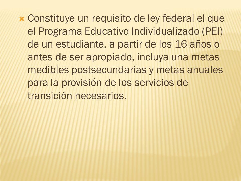 Constituye un requisito de ley federal el que el Programa Educativo Individualizado (PEI) de un estudiante, a partir de los 16 años o antes de ser apropiado, incluya una metas medibles postsecundarias y metas anuales para la provisión de los servicios de transición necesarios.