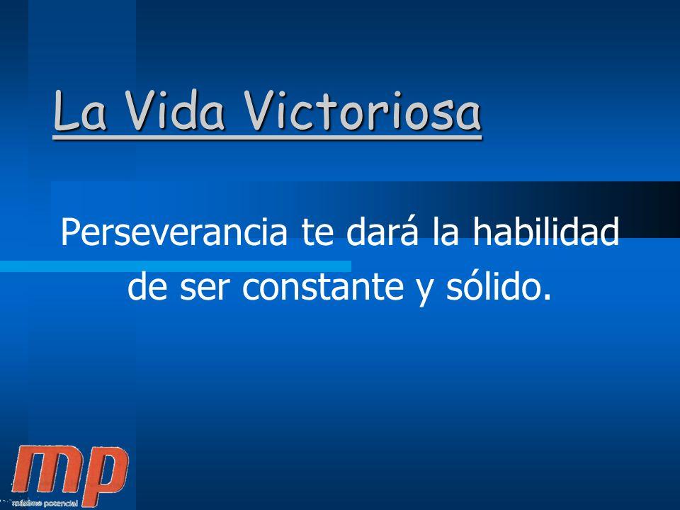 Perseverancia te dará la habilidad de ser constante y sólido.