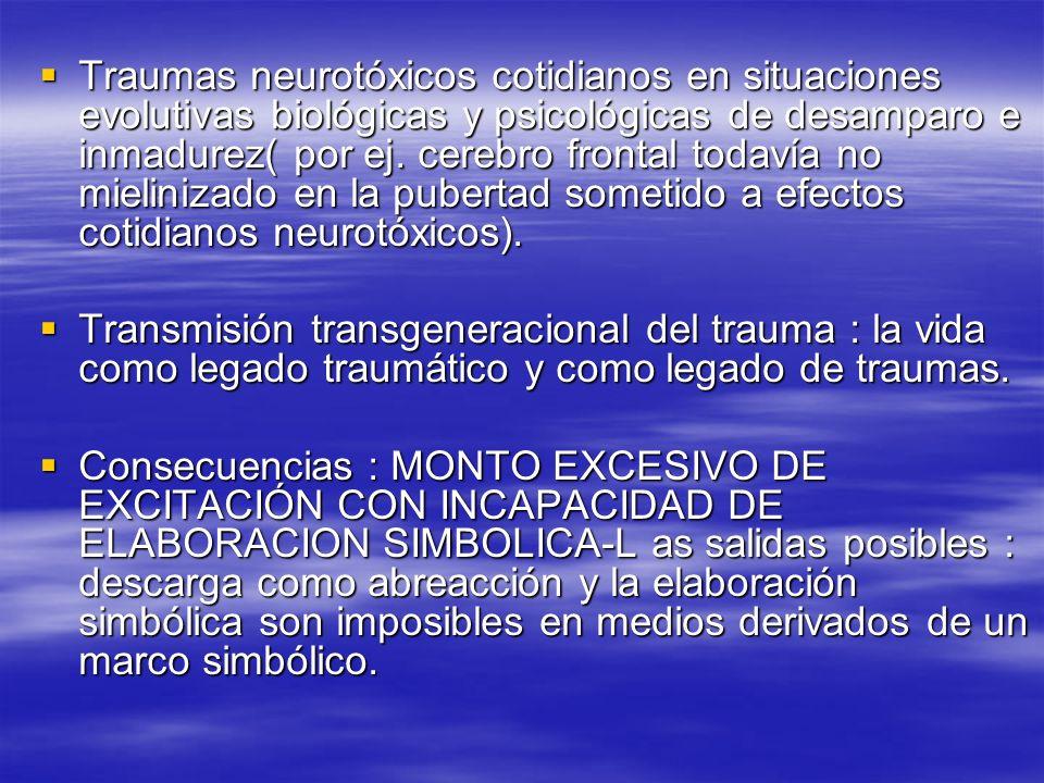Traumas neurotóxicos cotidianos en situaciones evolutivas biológicas y psicológicas de desamparo e inmadurez( por ej. cerebro frontal todavía no mielinizado en la pubertad sometido a efectos cotidianos neurotóxicos).