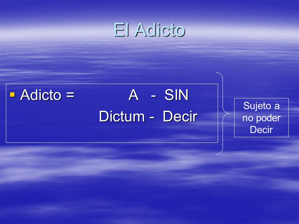 El Adicto Adicto = A - SIN Dictum - Decir Sujeto a no poder Decir