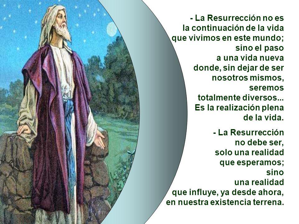 - La Resurrección no es la continuación de la vida. que vivimos en este mundo; sino el paso. a una vida nueva.