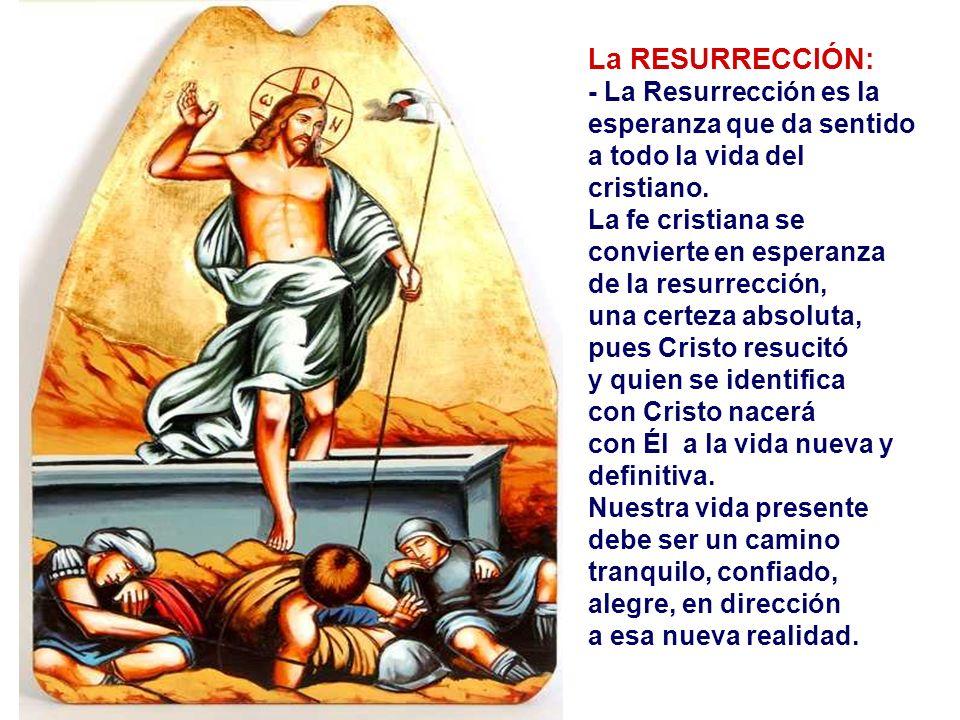 La RESURRECCIÓN: - La Resurrección es la esperanza que da sentido a todo la vida del cristiano. La fe cristiana se convierte en esperanza.