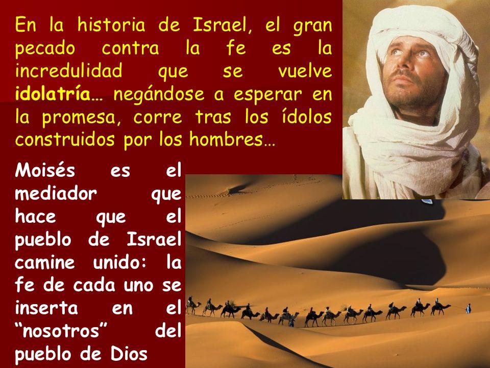 En la historia de Israel, el gran pecado contra la fe es la incredulidad que se vuelve idolatría… negándose a esperar en la promesa, corre tras los ídolos construidos por los hombres…