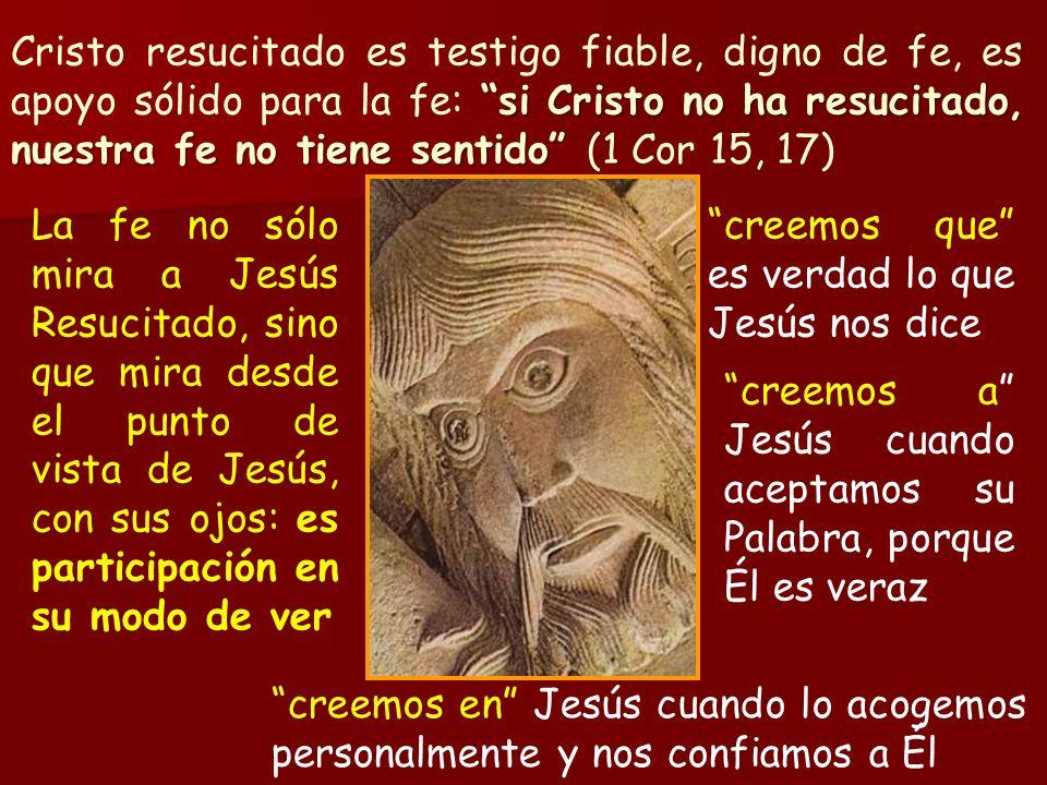 Cristo resucitado es testigo fiable, digno de fe, es apoyo sólido para la fe: si Cristo no ha resucitado, nuestra fe no tiene sentido (1 Cor 15, 17)