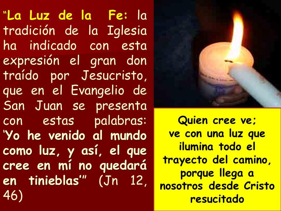La Luz de la Fe: la tradición de la Iglesia ha indicado con esta expresión el gran don traído por Jesucristo, que en el Evangelio de San Juan se presenta con estas palabras: 'Yo he venido al mundo como luz, y así, el que cree en mí no quedará en tinieblas' (Jn 12, 46)