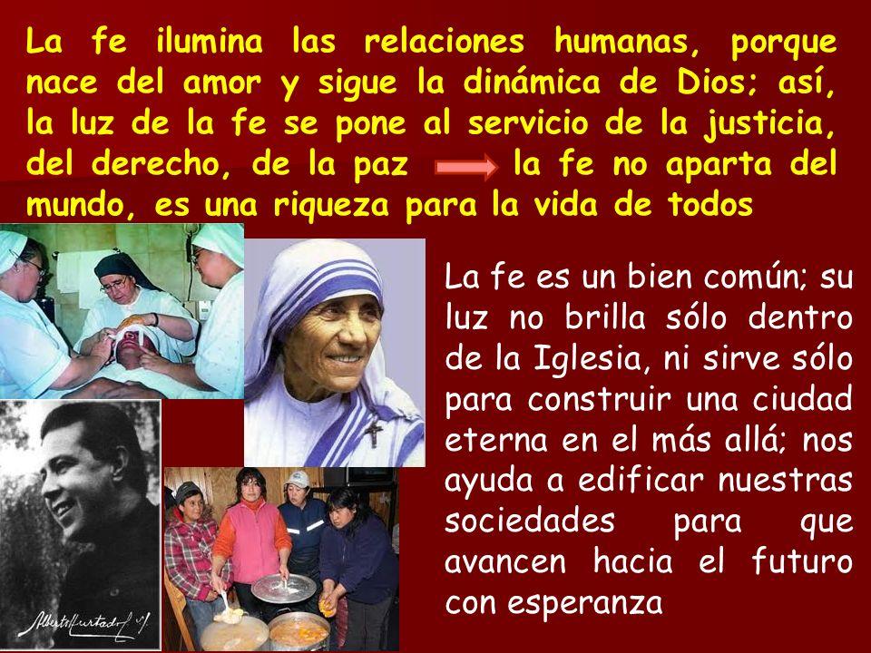 La fe ilumina las relaciones humanas, porque nace del amor y sigue la dinámica de Dios; así, la luz de la fe se pone al servicio de la justicia, del derecho, de la paz la fe no aparta del mundo, es una riqueza para la vida de todos