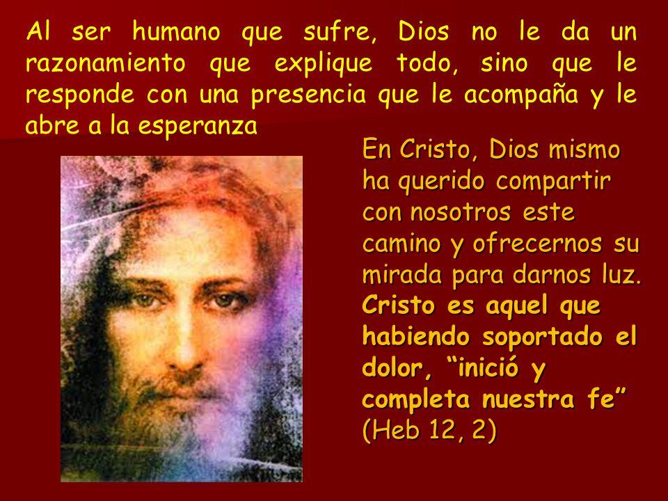 Al ser humano que sufre, Dios no le da un razonamiento que explique todo, sino que le responde con una presencia que le acompaña y le abre a la esperanza