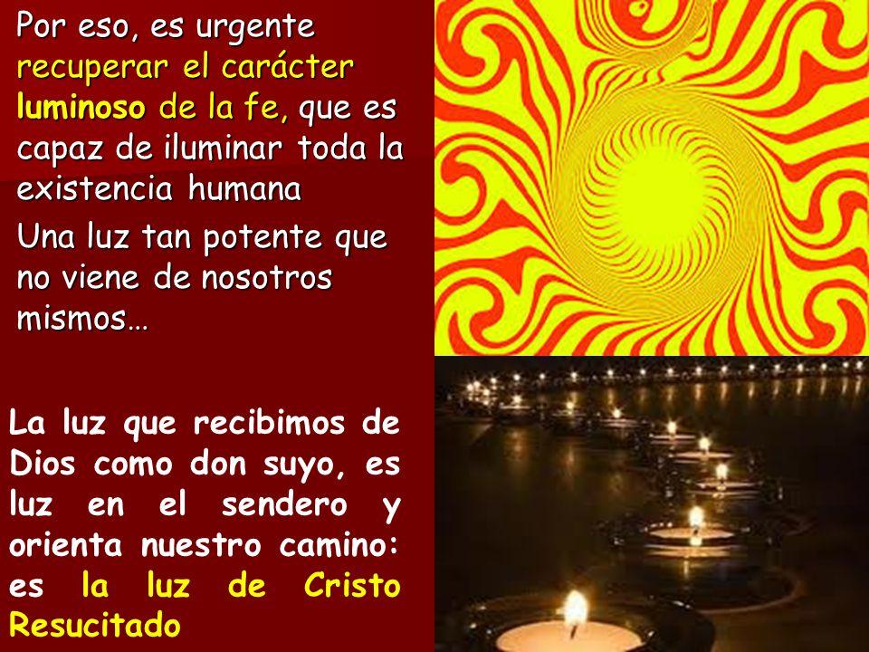 Por eso, es urgente recuperar el carácter luminoso de la fe, que es capaz de iluminar toda la existencia humana Una luz tan potente que no viene de nosotros mismos…
