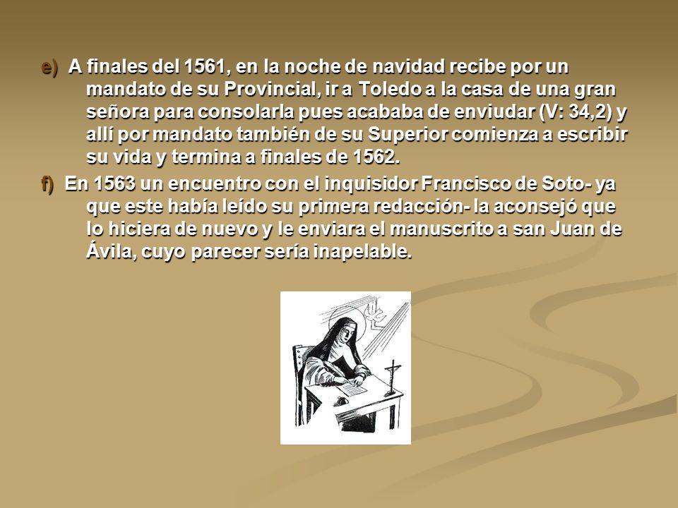 e) A finales del 1561, en la noche de navidad recibe por un mandato de su Provincial, ir a Toledo a la casa de una gran señora para consolarla pues acababa de enviudar (V: 34,2) y allí por mandato también de su Superior comienza a escribir su vida y termina a finales de 1562.