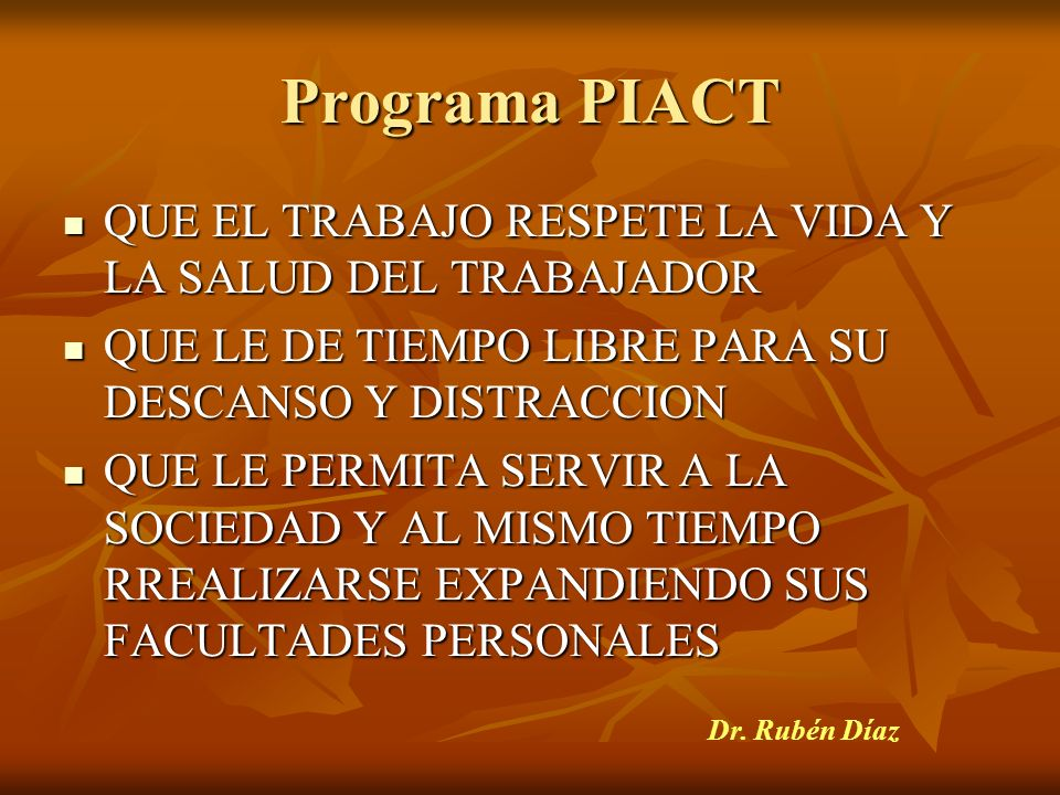 Programa PIACT QUE EL TRABAJO RESPETE LA VIDA Y LA SALUD DEL TRABAJADOR. QUE LE DE TIEMPO LIBRE PARA SU DESCANSO Y DISTRACCION.