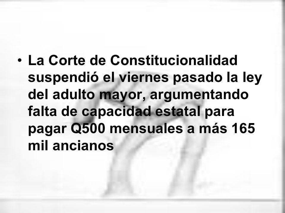 La Corte de Constitucionalidad suspendió el viernes pasado la ley del adulto mayor, argumentando falta de capacidad estatal para pagar Q500 mensuales a más 165 mil ancianos