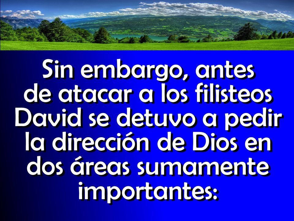 Sin embargo, antes de atacar a los filisteos David se detuvo a pedir la dirección de Dios en dos áreas sumamente importantes: