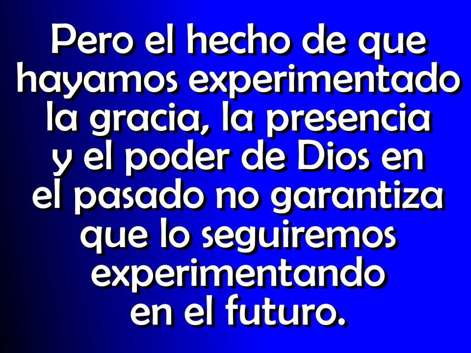 Pero el hecho de que hayamos experimentado la gracia, la presencia y el poder de Dios en el pasado no garantiza que lo seguiremos experimentando en el futuro.