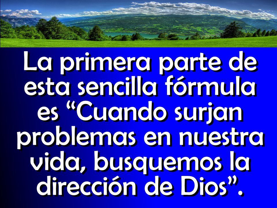 La primera parte de esta sencilla fórmula es Cuando surjan problemas en nuestra vida, busquemos la dirección de Dios .