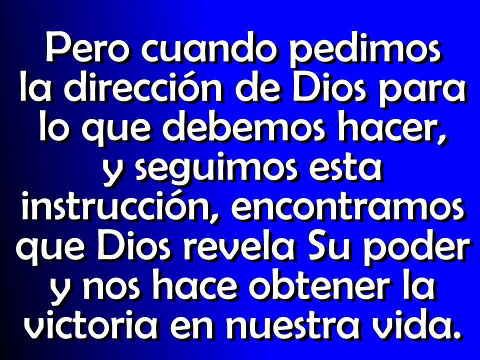 Pero cuando pedimos la dirección de Dios para lo que debemos hacer, y seguimos esta instrucción, encontramos que Dios revela Su poder y nos hace obtener la victoria en nuestra vida.