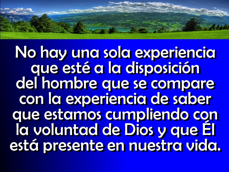 No hay una sola experiencia que esté a la disposición del hombre que se compare con la experiencia de saber que estamos cumpliendo con la voluntad de Dios y que Él está presente en nuestra vida.