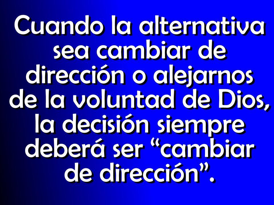 Cuando la alternativa sea cambiar de dirección o alejarnos de la voluntad de Dios, la decisión siempre deberá ser cambiar de dirección .