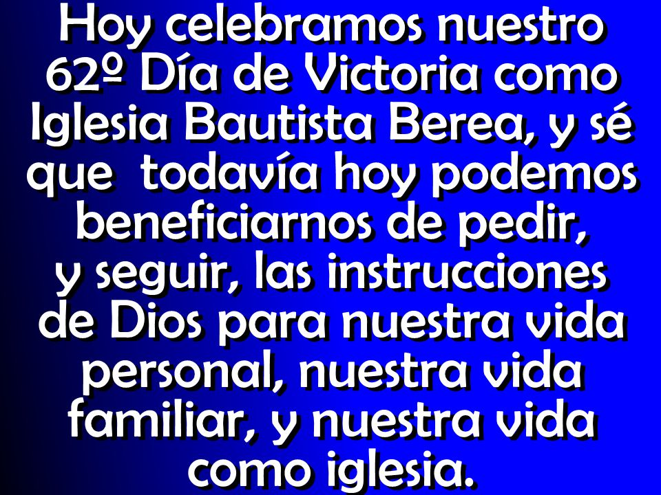 Hoy celebramos nuestro 62º Día de Victoria como Iglesia Bautista Berea, y sé que todavía hoy podemos beneficiarnos de pedir, y seguir, las instrucciones de Dios para nuestra vida personal, nuestra vida familiar, y nuestra vida como iglesia.