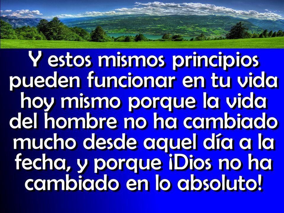 Y estos mismos principios pueden funcionar en tu vida hoy mismo porque la vida del hombre no ha cambiado mucho desde aquel día a la fecha, y porque ¡Dios no ha cambiado en lo absoluto!