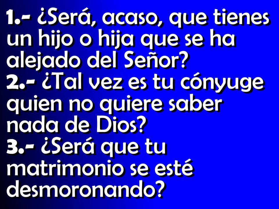 1.- ¿Será, acaso, que tienes un hijo o hija que se ha alejado del Señor