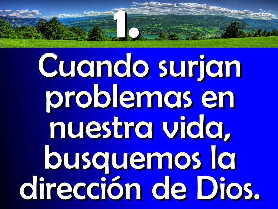 1. Cuando surjan problemas en nuestra vida, busquemos la dirección de Dios.