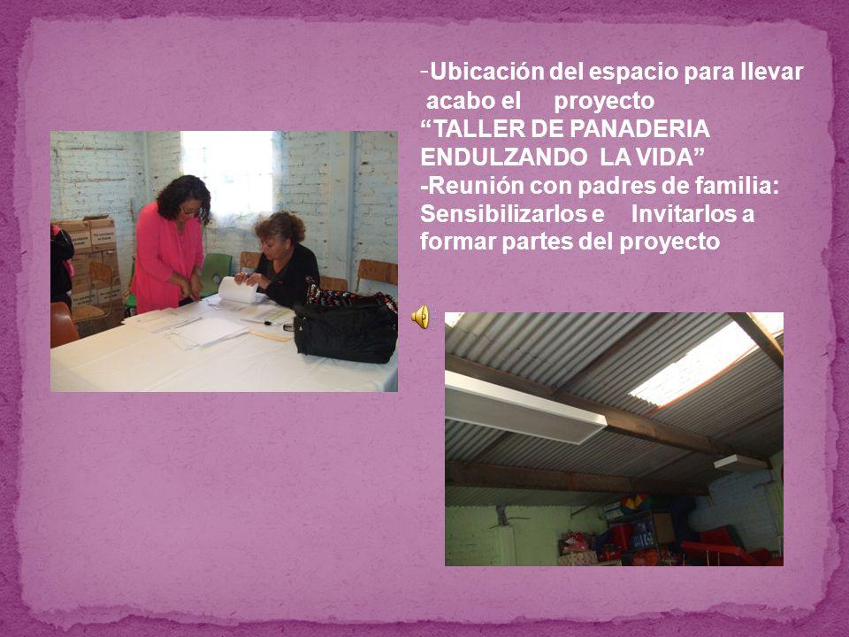 -Ubicación del espacio para llevar acabo el proyecto TALLER DE PANADERIA ENDULZANDO LA VIDA -Reunión con padres de familia: Sensibilizarlos e Invitarlos a formar partes del proyecto