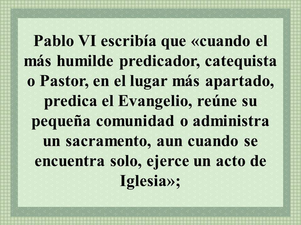 Pablo VI escribía que «cuando el más humilde predicador, catequista o Pastor, en el lugar más apartado, predica el Evangelio, reúne su pequeña comunidad o administra un sacramento, aun cuando se encuentra solo, ejerce un acto de Iglesia»;