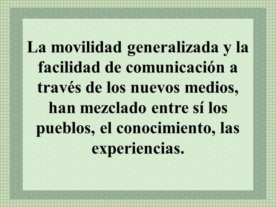 La movilidad generalizada y la facilidad de comunicación a través de los nuevos medios, han mezclado entre sí los pueblos, el conocimiento, las experiencias.