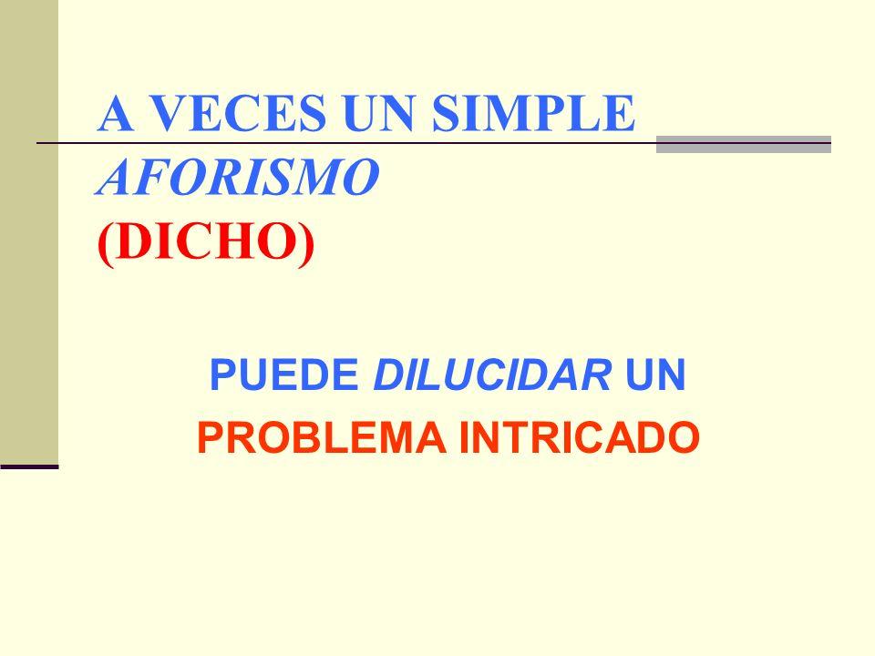 A VECES UN SIMPLE AFORISMO (DICHO)
