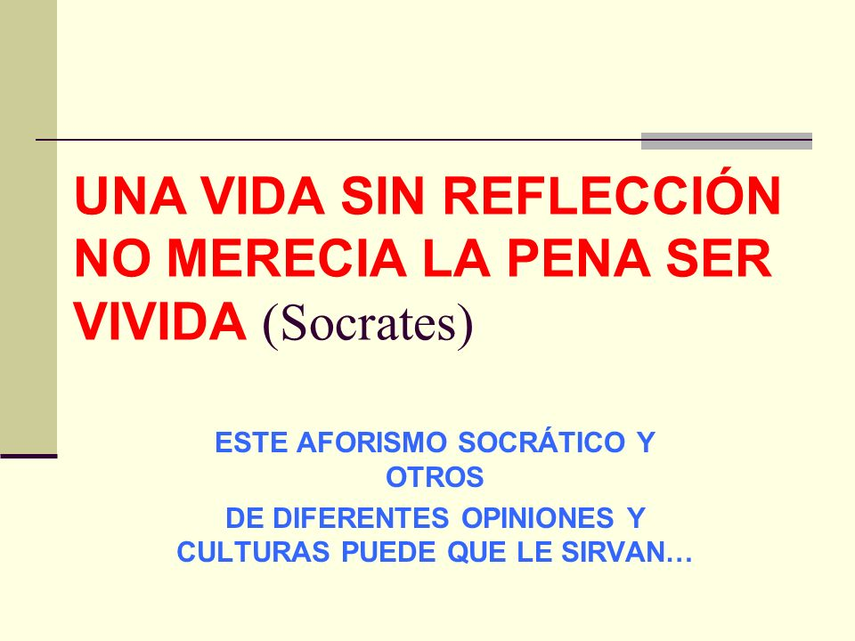UNA VIDA SIN REFLECCIÓN NO MERECIA LA PENA SER VIVIDA (Socrates)