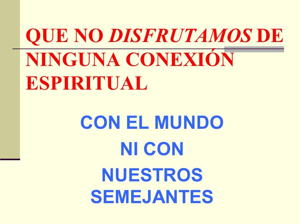 QUE NO DISFRUTAMOS DE NINGUNA CONEXIÓN ESPIRITUAL
