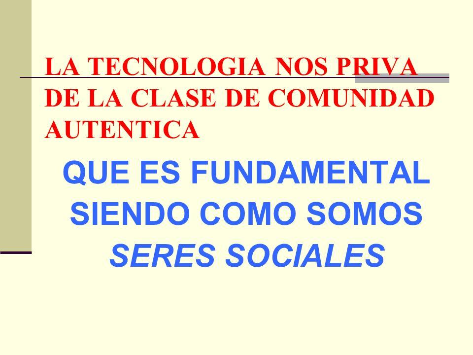 LA TECNOLOGIA NOS PRIVA DE LA CLASE DE COMUNIDAD AUTENTICA