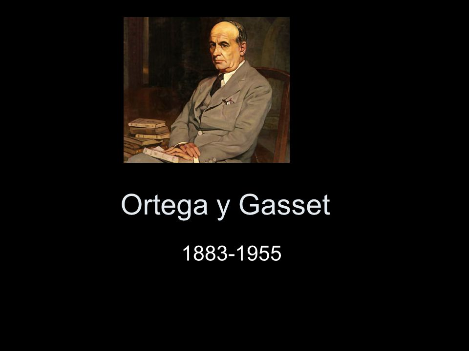 Ortega y Gasset 1883-1955