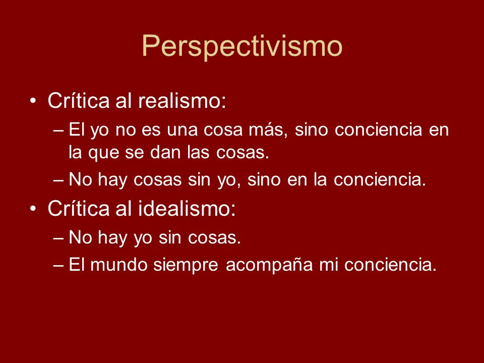 Perspectivismo Crítica al realismo: Crítica al idealismo: