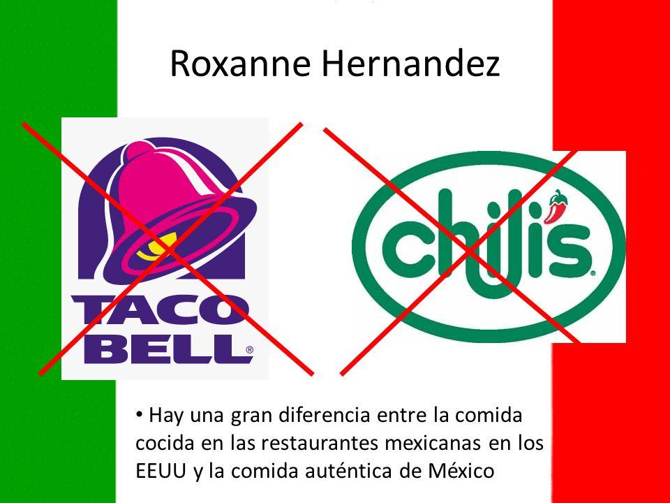 Roxanne Hernandez Hay una gran diferencia entre la comida cocida en las restaurantes mexicanas en los EEUU y la comida auténtica de México.