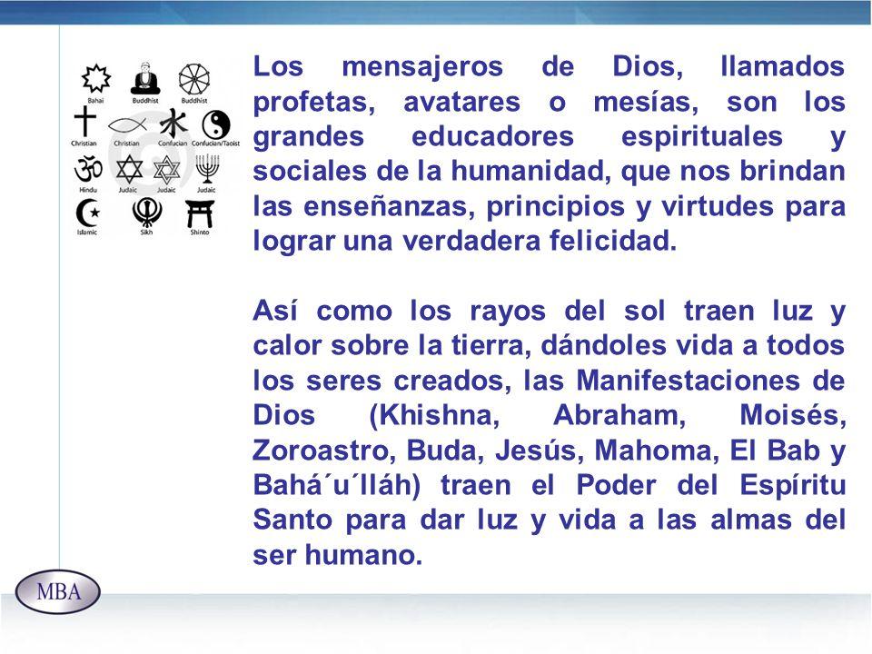 Los mensajeros de Dios, llamados profetas, avatares o mesías, son los grandes educadores espirituales y sociales de la humanidad, que nos brindan las enseñanzas, principios y virtudes para lograr una verdadera felicidad.